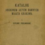 Katalog Archiwum Aktów Dawnych Miasta Krakowa, t. I, Dyplomy pergaminowe, Kraków 1907